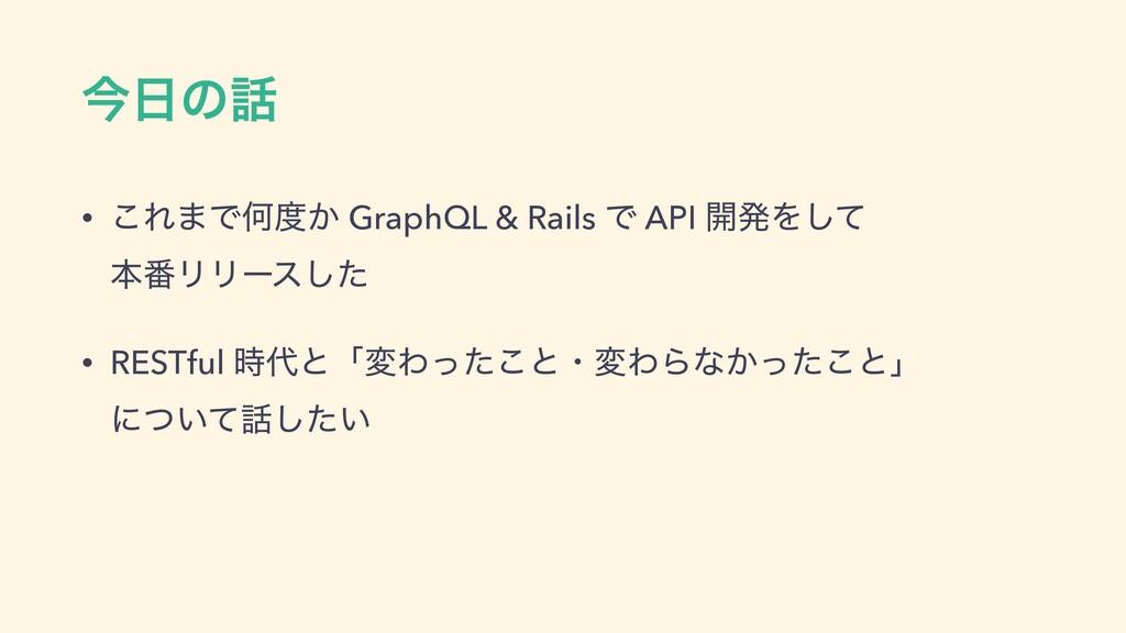 ࠓͷ • ͜Ε·ͰԿ͔ GraphQL & Rails Ͱ API ։ൃΛͯ͠ ຊ൪Ϧ...