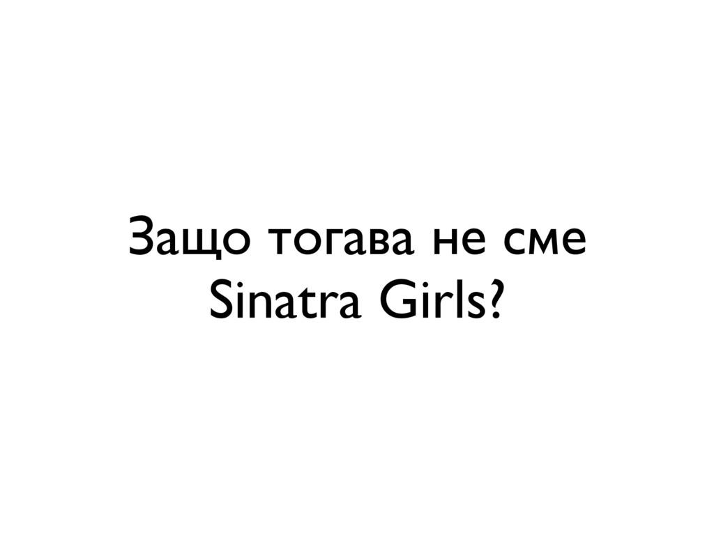 Защо тогава не сме Sinatra Girls?