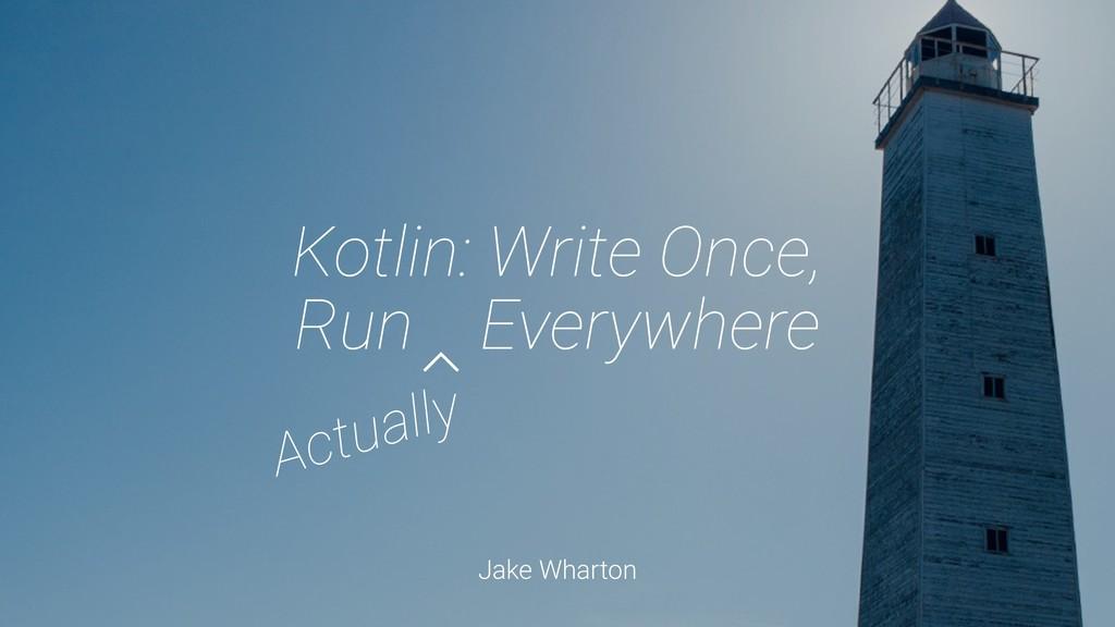 Jake Wharton Kotlin: Write Once, Run Everywhere...