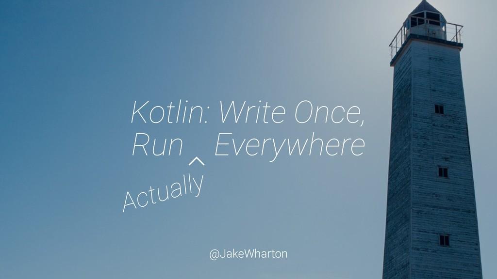 @JakeWharton Kotlin: Write Once, Run Everywhere...