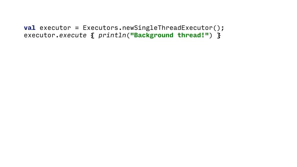 val executor = Executors.newSingleThreadExecuto...