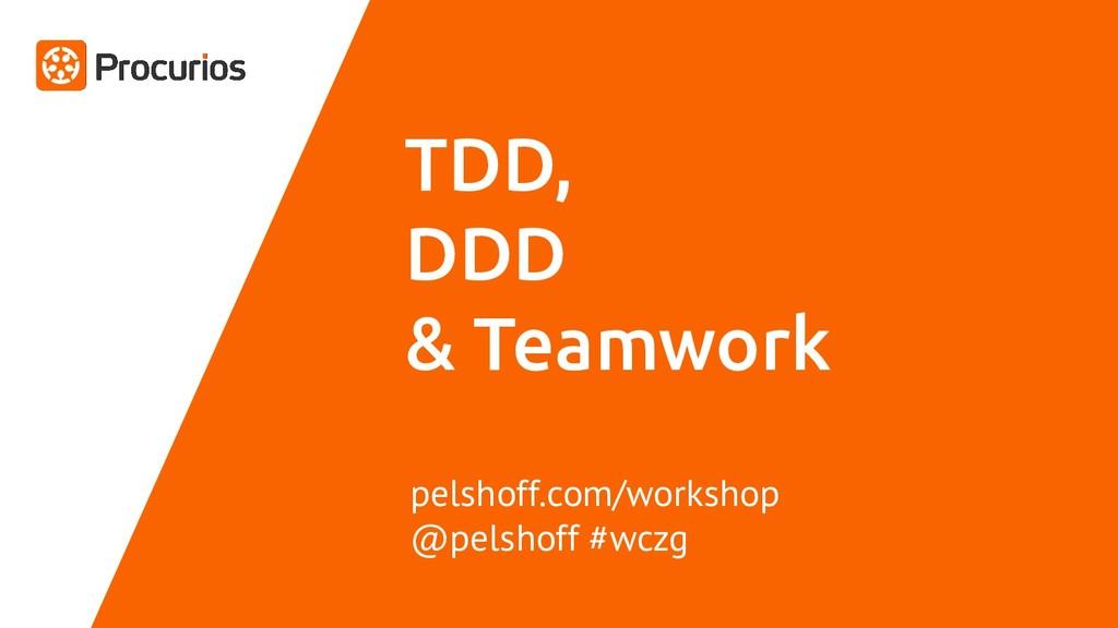 TDD, DDD & Teamwork pelshoff.com/workshop @pels...