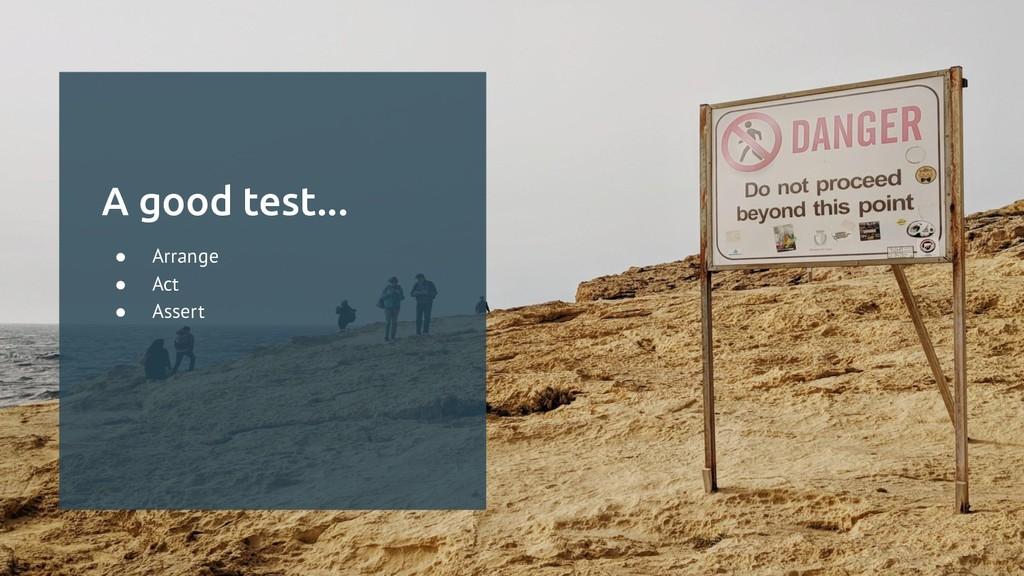 A good test... ● Arrange ● Act ● Assert