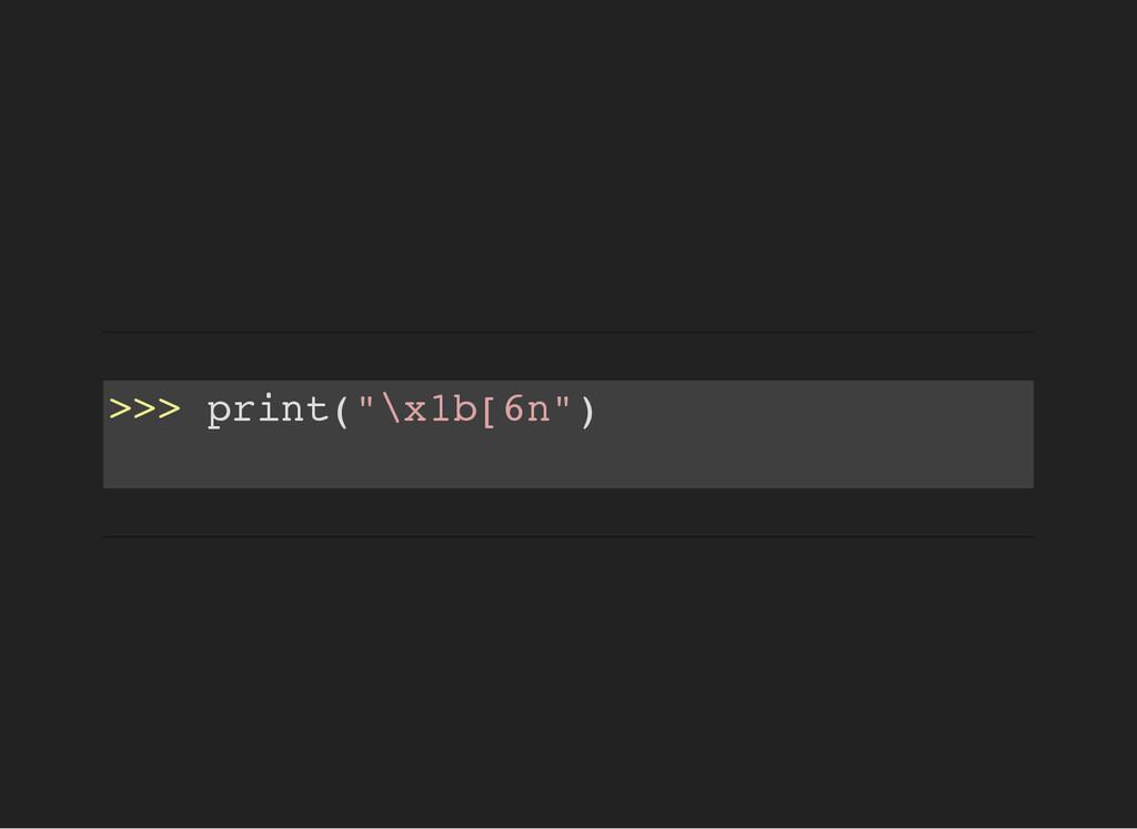 """> > > p r i n t ( """" \ x 1 b [ 6 n """" )"""