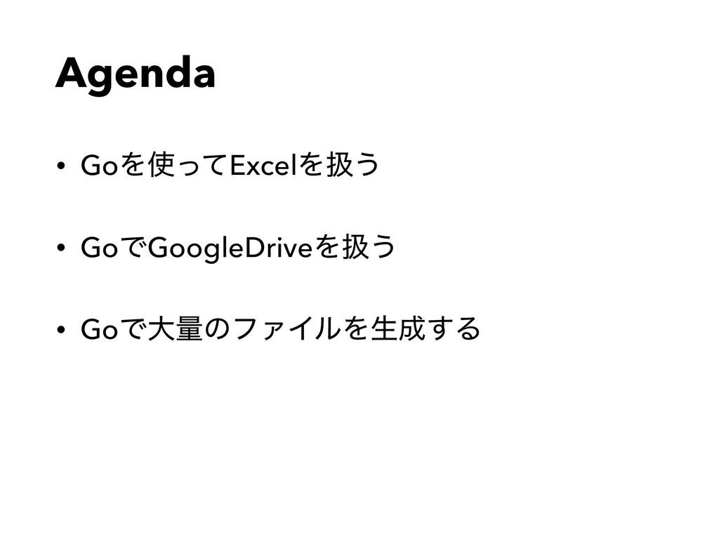 Agenda • GoΛͬͯExcelΛѻ͏ • GoͰGoogleDriveΛѻ͏ • G...