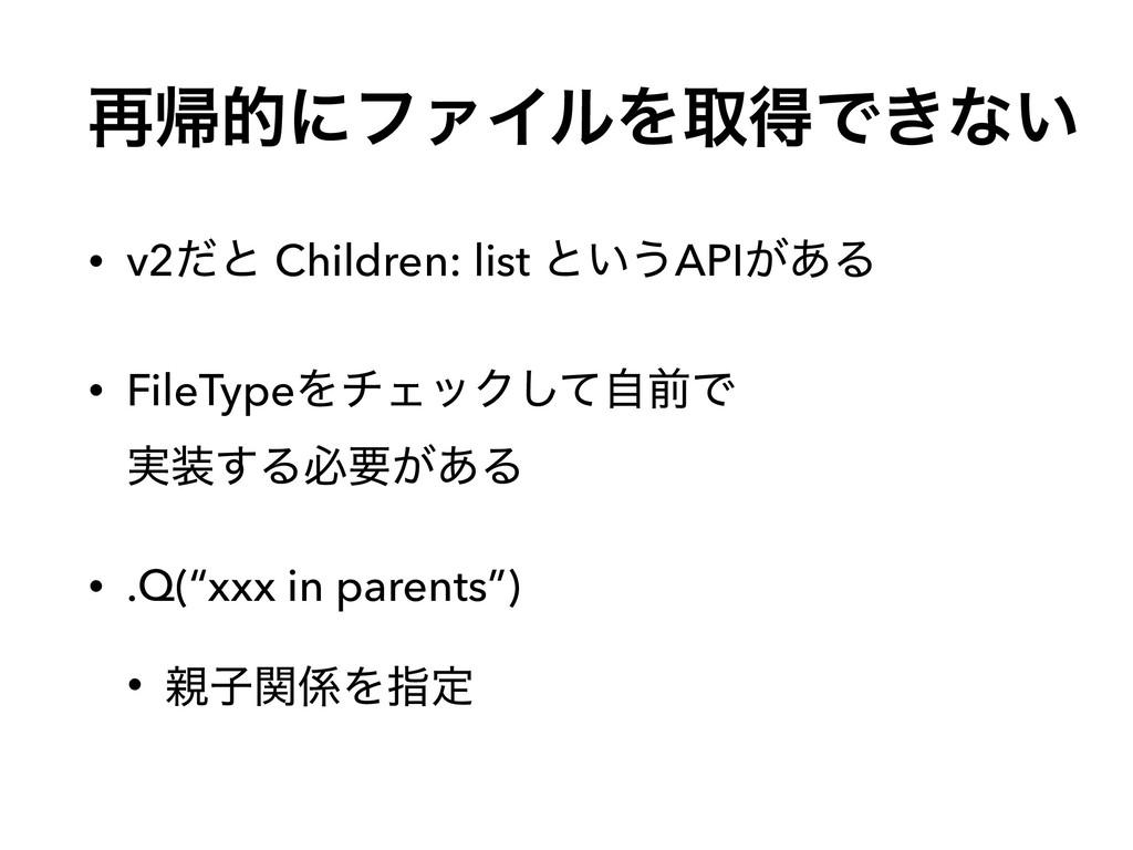 ࠶ؼతʹϑΝΠϧΛऔಘͰ͖ͳ͍ • v2ͩͱ Children: list ͱ͍͏API͕͋Δ...