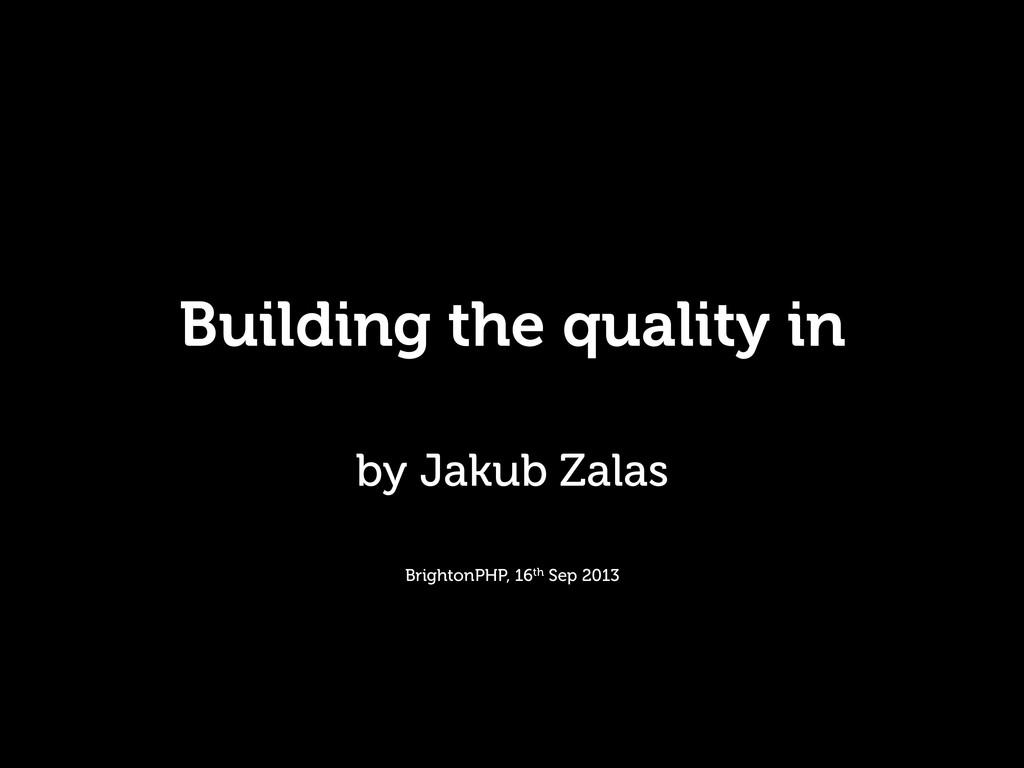 Building the quality in by Jakub Zalas Brighton...