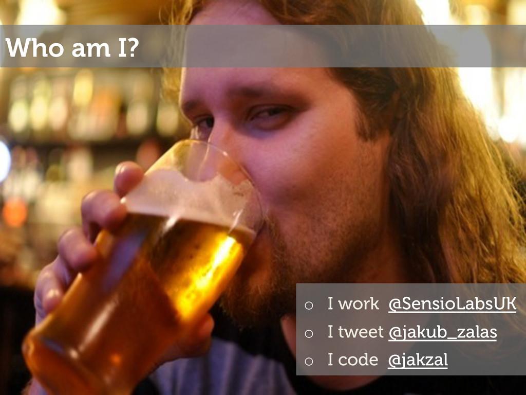 Who am I? o I work @SensioLabsUK o I tweet @j...