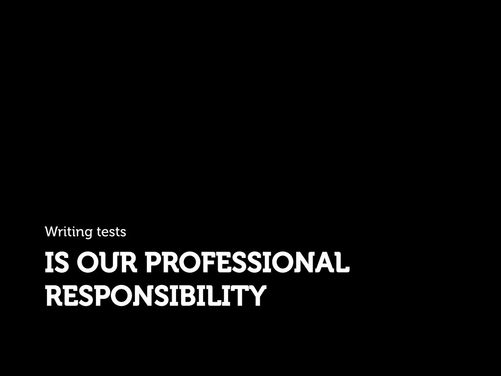 IS OUR PROFESSIONAL RESPONSIBILITY Writing tests
