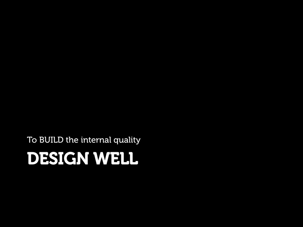 DESIGN WELL To BUILD the internal quality