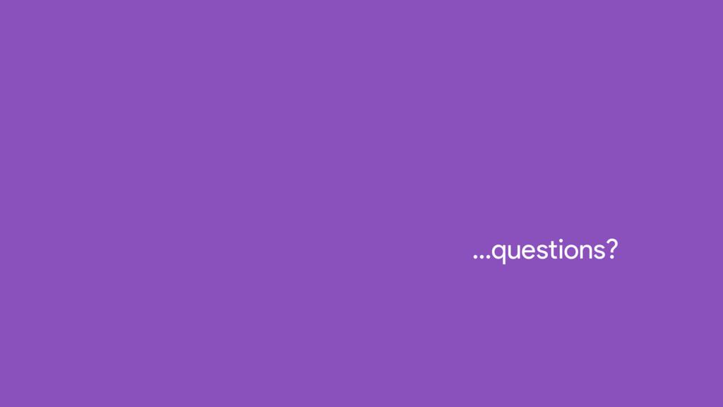…questions?