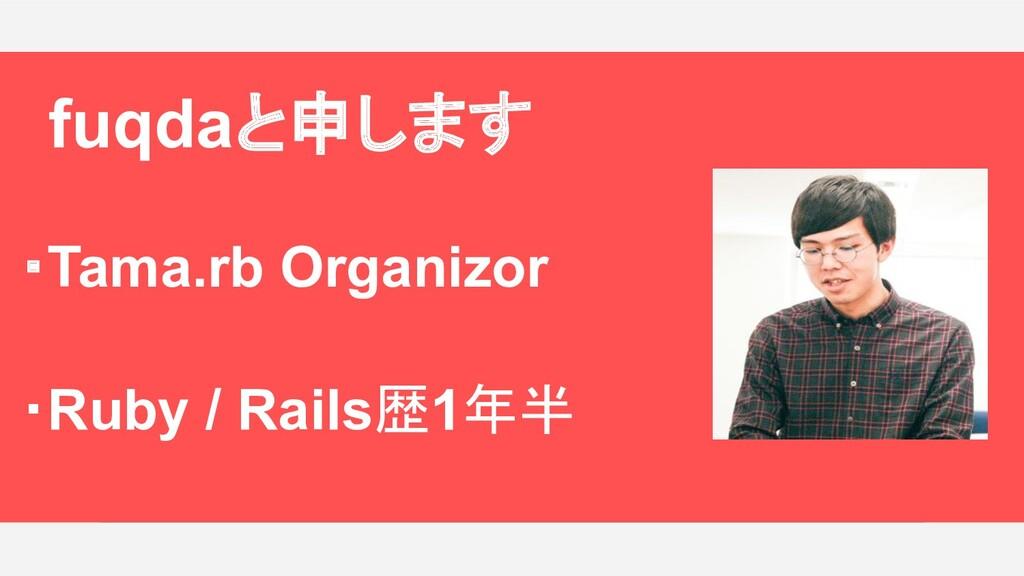 fuqda(ふくだ)と申します! ・Tama.rb Organizor ・Ruby/Rail...