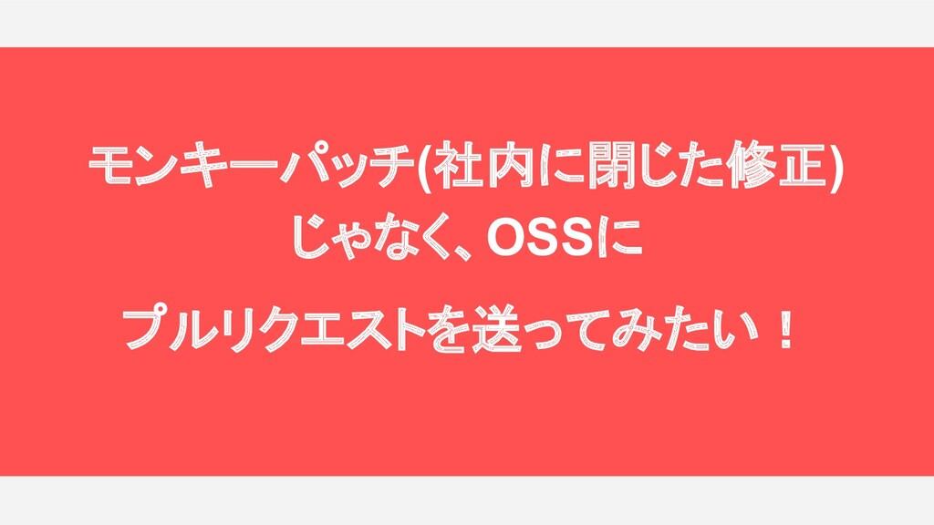 モンキーパッチ(社内に閉じた修正) じゃなく、OSSに プルリクエストを送ってみたい!