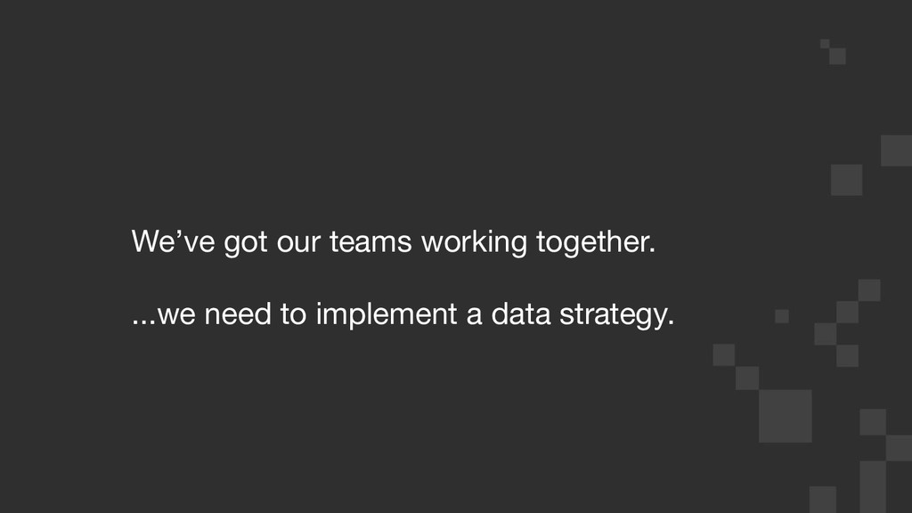We've got our teams working together. ...we nee...
