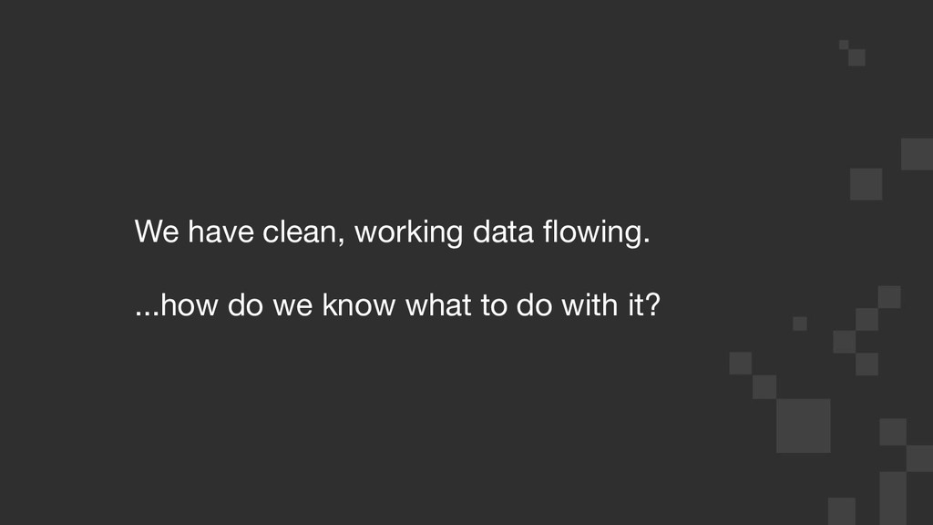 We have clean, working data flowing. ...how do w...