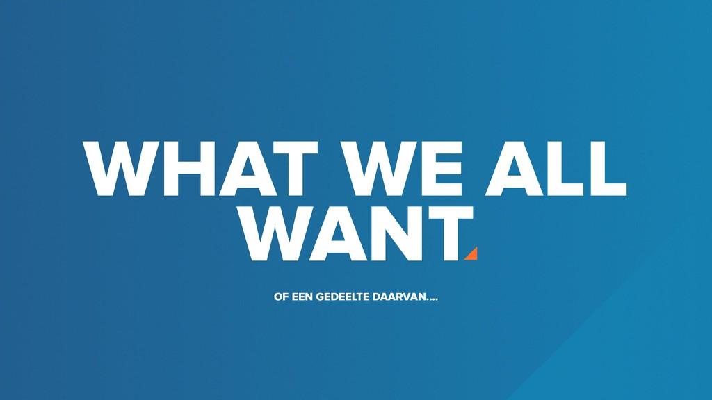 WHAT WE ALL WANT OF EEN GEDEELTE DAARVAN....