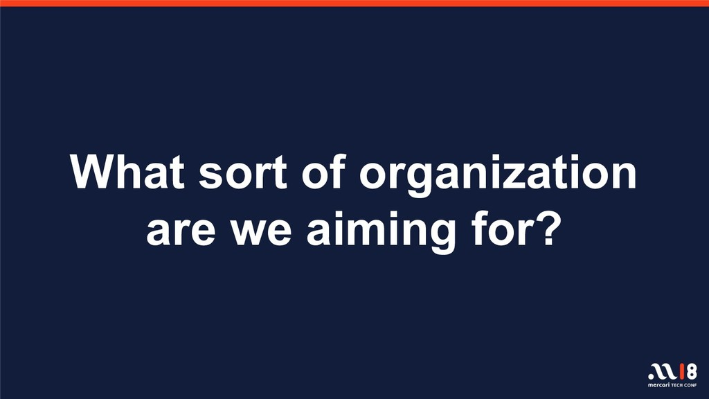 What sort of organization are we aiming for?