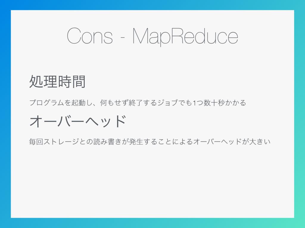 Cons - MapReduce ॲཧؒ ϓϩάϥϜΛىಈ͠ɺԿͤͣऴྃ͢ΔδϣϒͰ1ͭ...