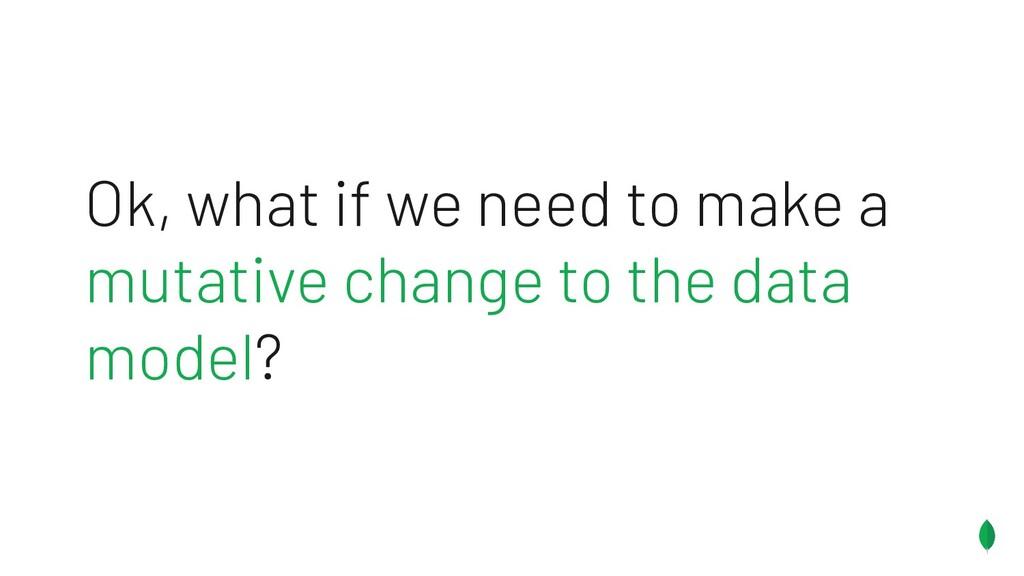 Ok, what if we need to make a mutative change t...