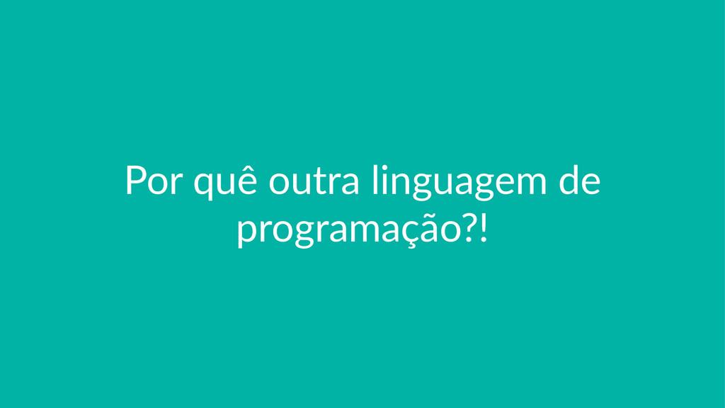 Por$quê$outra$linguagem$de$ programação?!