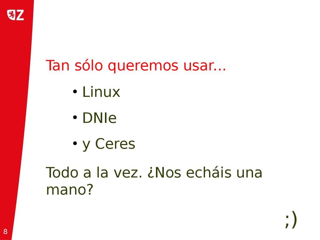 8 ● Linux ● DNIe ● y Ceres Tan sólo queremos us...