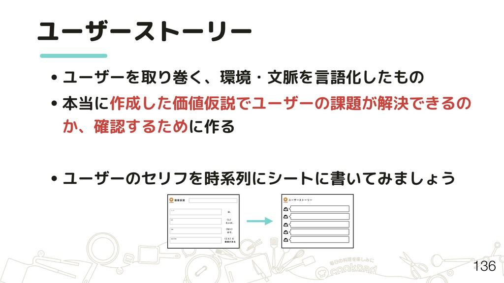 • ユーザーを取り巻く、環境・文脈を言語化したもの • 本当に作成した価値仮説でユーザーの課題...