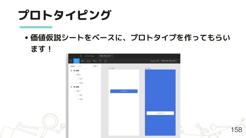 • 価値仮説シートをベースに、プロトタイプを作ってもらい ます! プロトタイピング 158