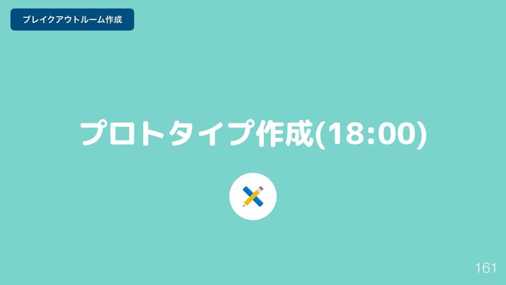 プロトタイプ作成(18:00) 161 ϒϨΠΫΞτϧʔϜ࡞
