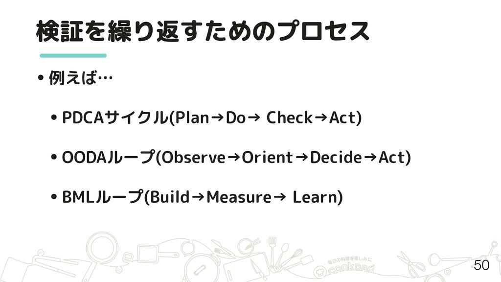 検証を繰り返すためのプロセス 50 •例えば… •PDCAサイクル(Plan→Do→ Chec...