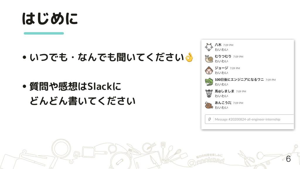 はじめに •いつでも・なんでも聞いてください •質問や感想はSlackに どんどん書いてくださ...