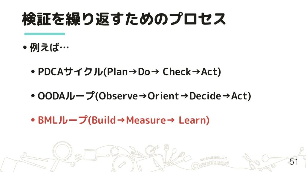 検証を繰り返すためのプロセス 51 •例えば… •PDCAサイクル(Plan→Do→ Chec...