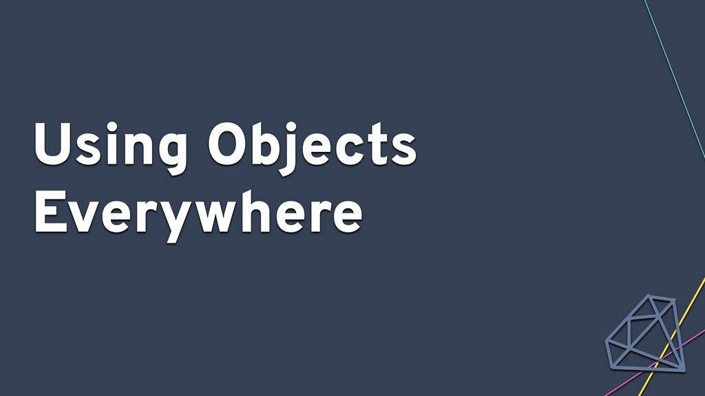 Using Objects Everywhere