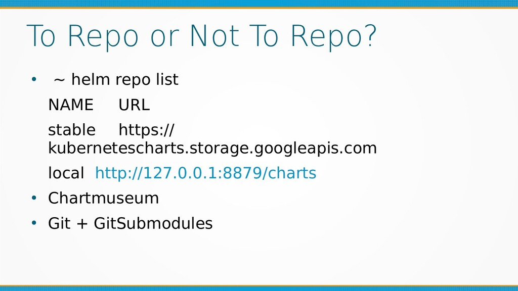 To Repo or Not To Repo? ● ~ helm repo list NAME...