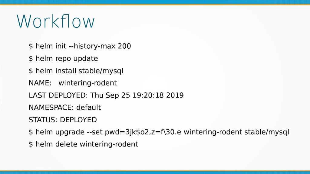 Workflow $ helm init --history-max 200 $ helm r...