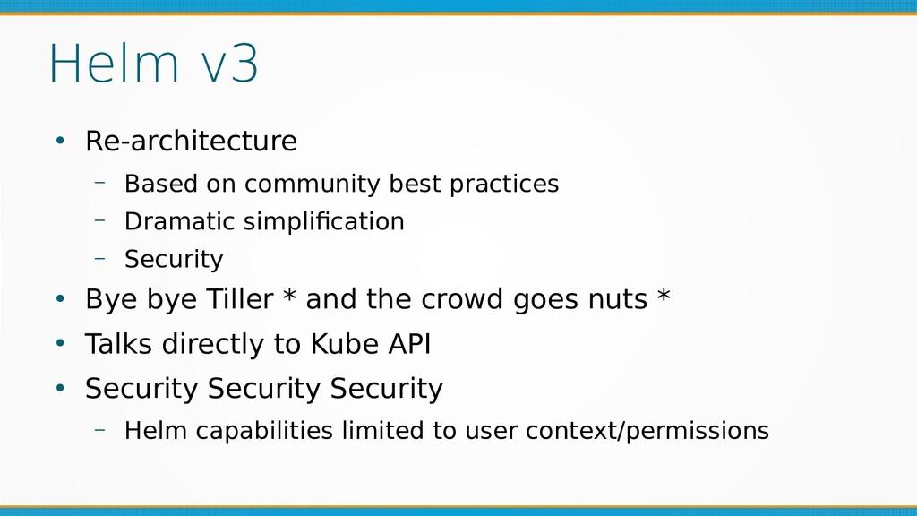 Helm v3 ● Re-architecture – Based on community ...