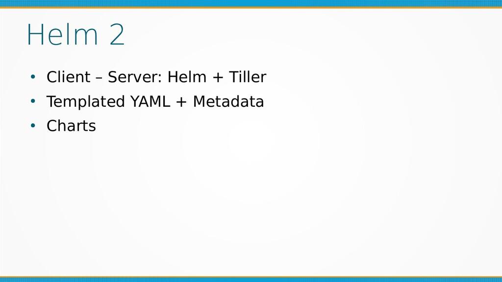 Helm 2 ● Client – Server: Helm + Tiller ● Templ...
