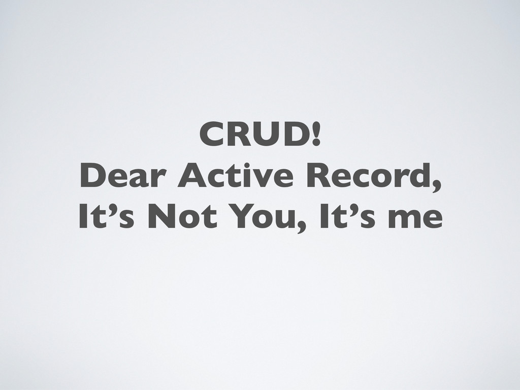 CRUD! Dear Active Record, It's Not You, It's me