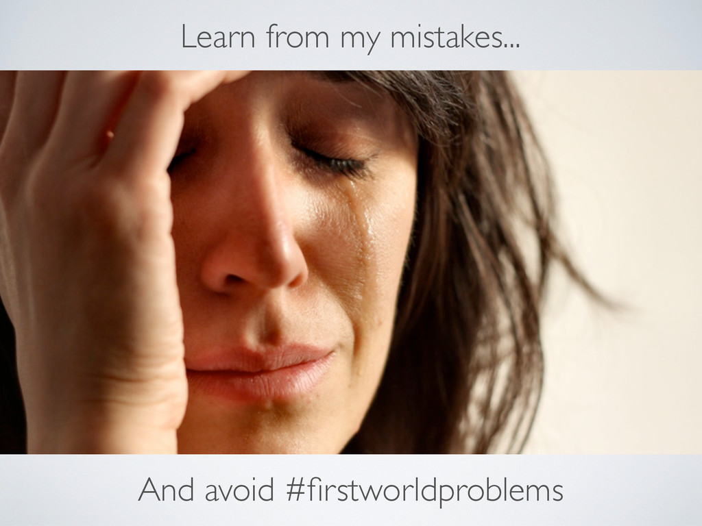Learn from my mistakes... And avoid #firstworldp...