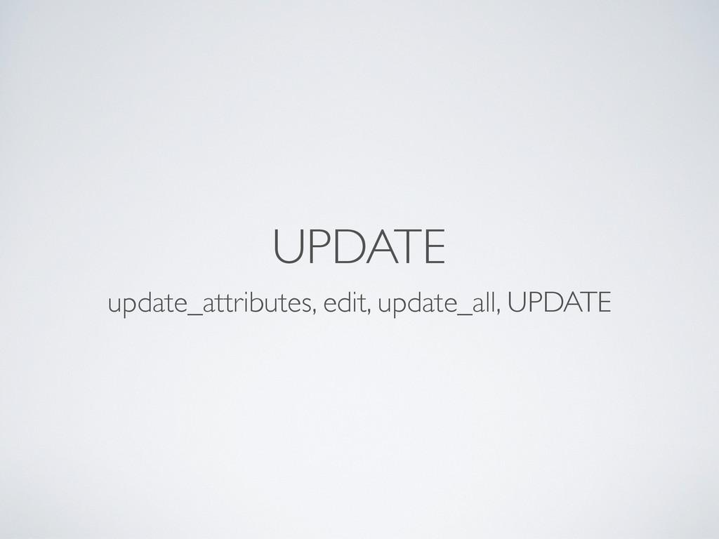 UPDATE update_attributes, edit, update_all, UPD...