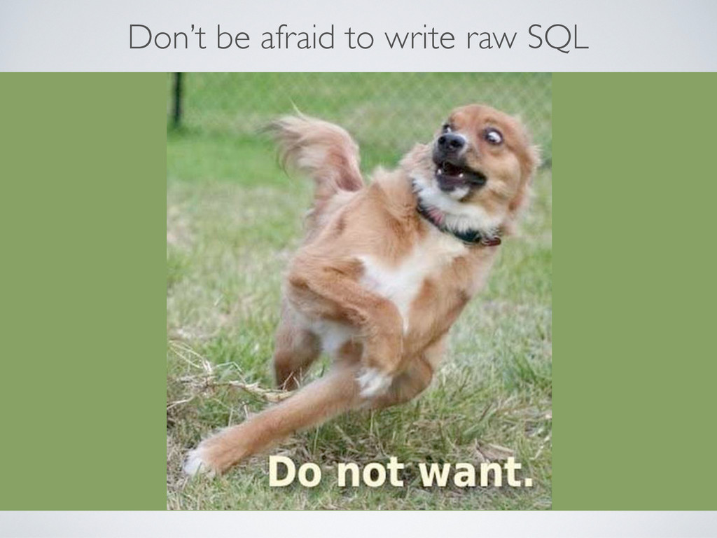 Don't be afraid to write raw SQL