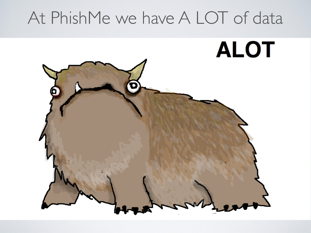 At PhishMe we have A LOT of data