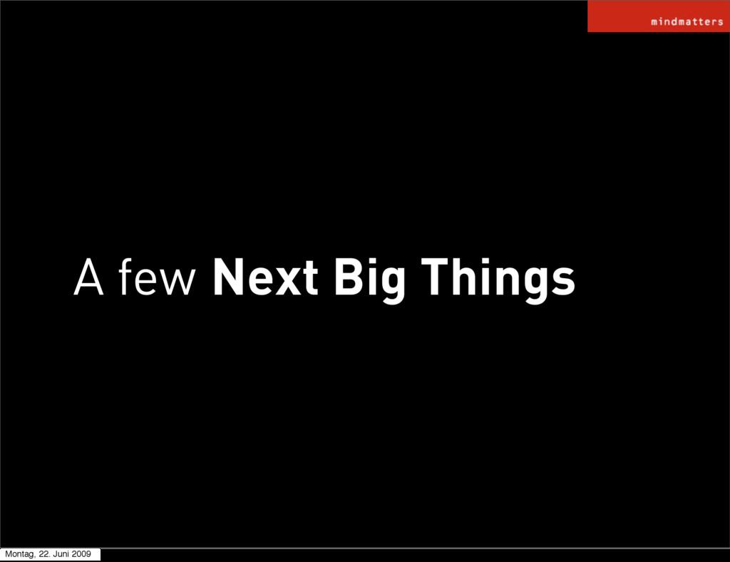 A few Next Big Things Montag, 22. Juni 2009