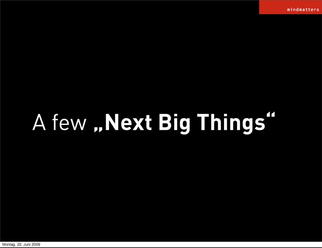 """A few """"Next Big Things"""" Next Big Things Montag,..."""