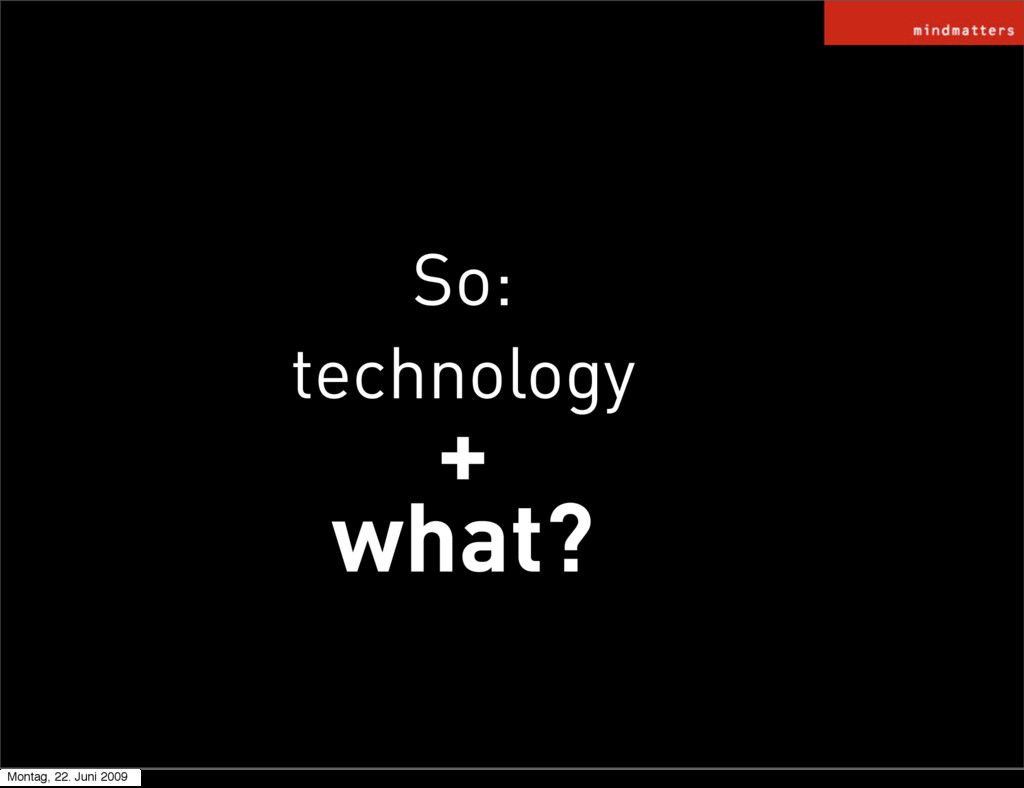 So: technology + what? Montag, 22. Juni 2009