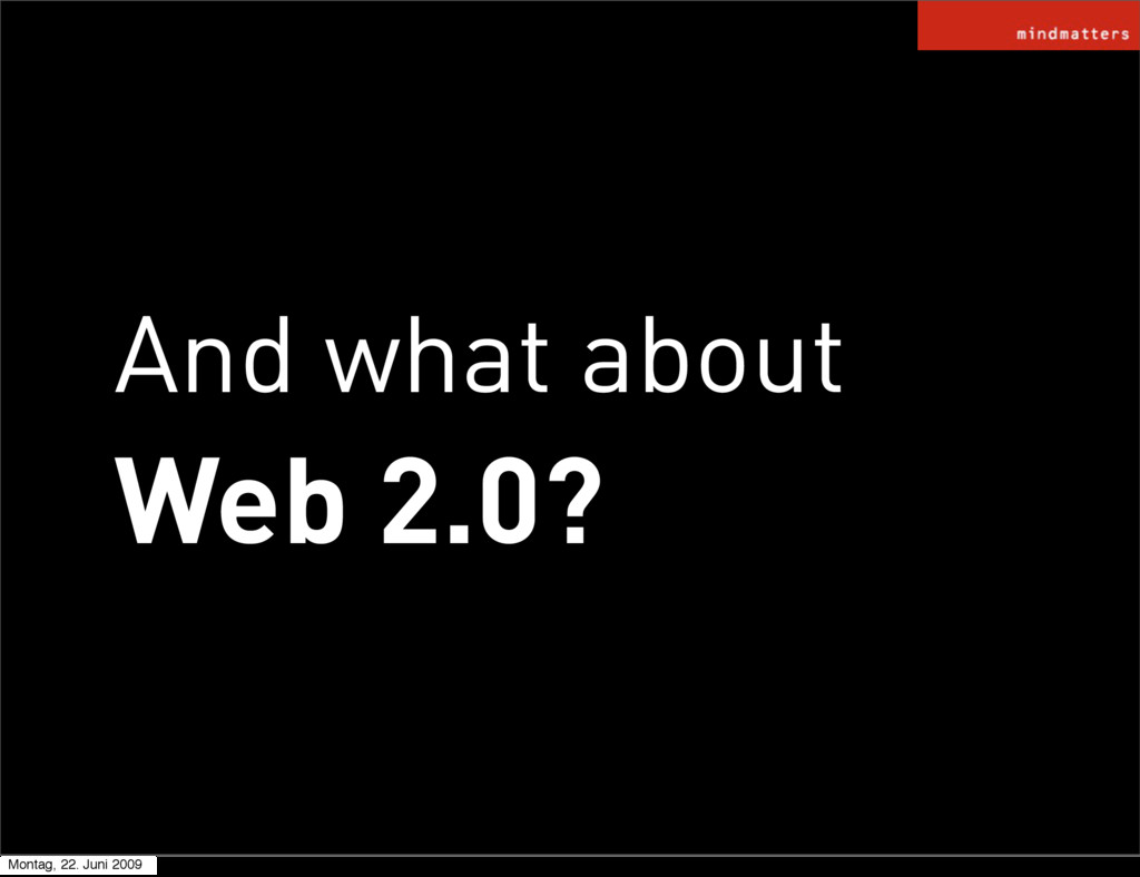 And what about Web 2.0? Montag, 22. Juni 2009