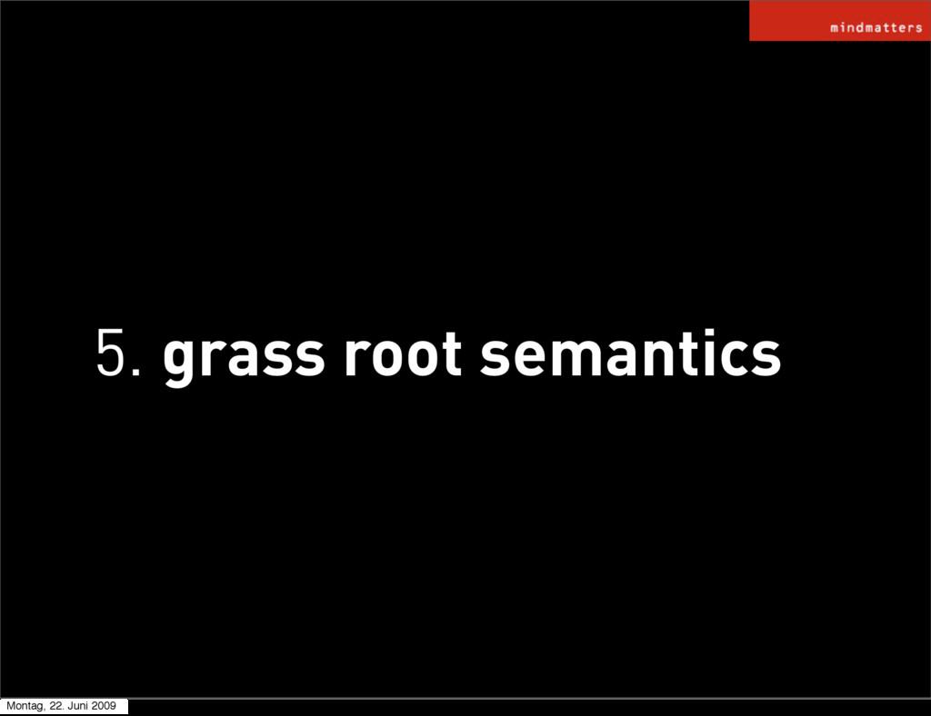 5. grass root semantics Montag, 22. Juni 2009