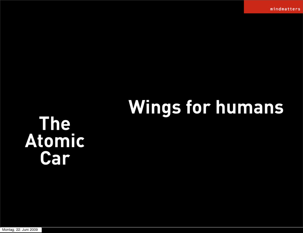 Wings for humans The Atomic Car Montag, 22. Jun...
