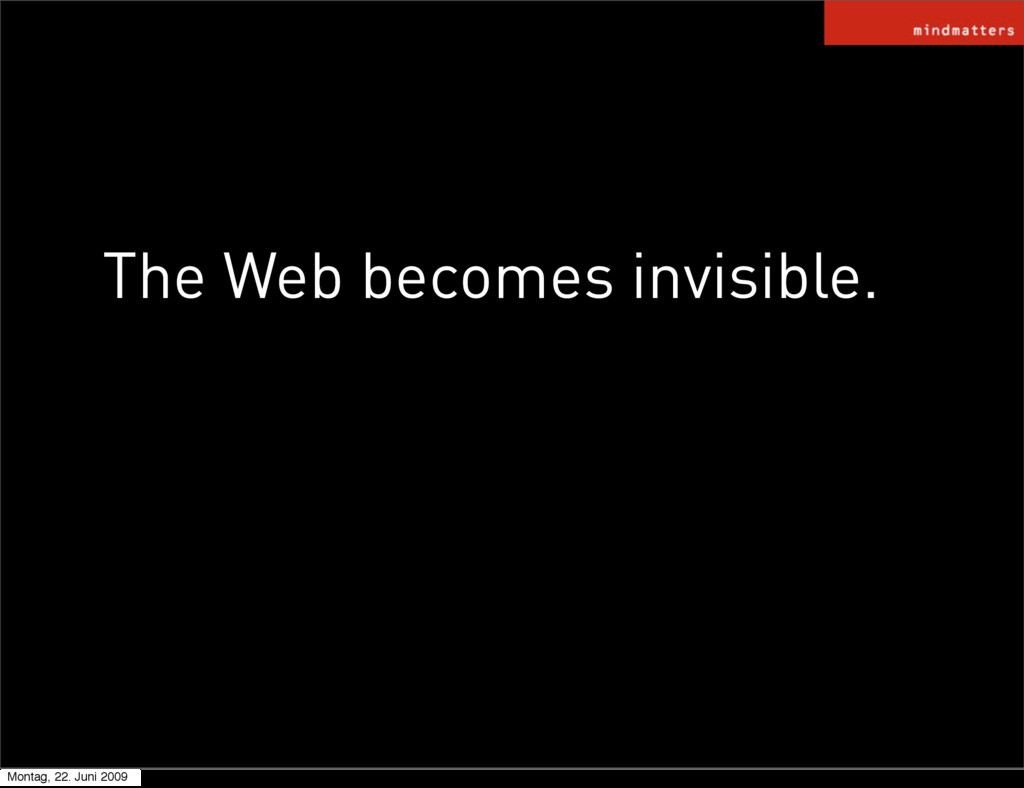 The Web becomes invisible. Montag, 22. Juni 2009