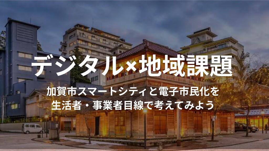 デジタル×地域課題 加賀市スマートシティと電子市民化を  生活者・事業者目線で考えてみよう