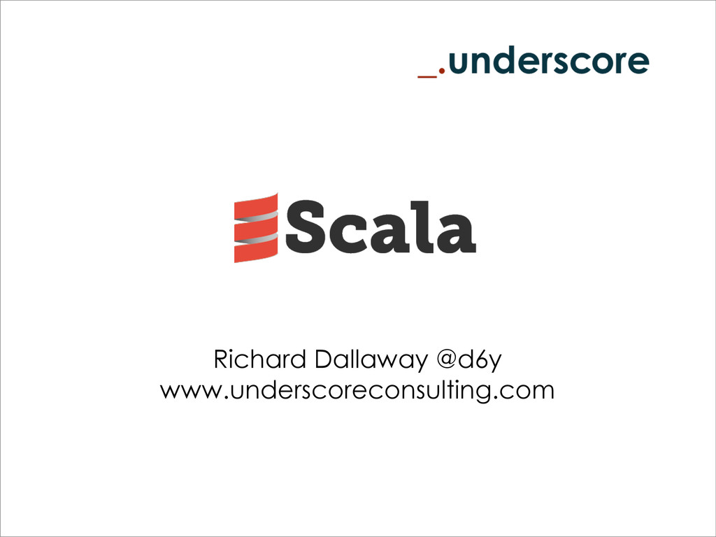 Richard Dallaway @d6y www.underscoreconsulting....